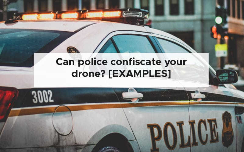 Can police confiscate your drone [EXAMPLES]